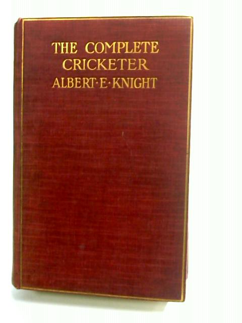 The Complete Cricketer ... With fifty illustrations by Knight, Albert E.