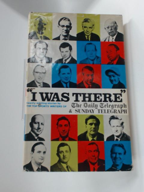 I Was There - Twenty Exciting Sporting Events by Sports Writers of the Daily Telegraph and the Sund