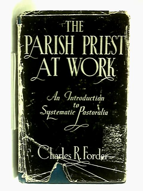 The Parish Priest At Work. An Introduction To Systematic Pastoralia by Charles R Forder