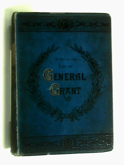 Story of the life of Ulysses S. Grant by William M. Thayer
