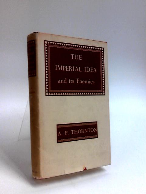 The Imperial Idea and its Enemies by Thornton, A.P