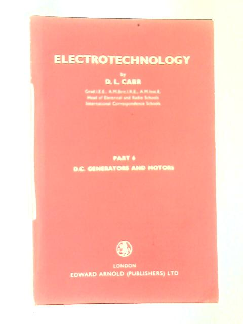Electrotechnology Part 6: D.C. Generators And Motors by D. L. Carr