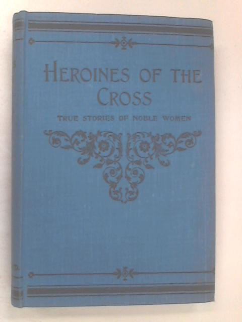 Heroines of the Cross by Anon