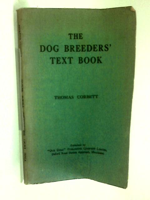 The dog breeders' text book An essential volume for all interested in the showing and breeding of pedigree dogs by Thomas Corbett