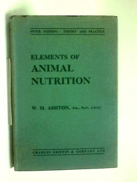 Elements Of Animal Nutrition  Stock Feeding Theory And Practice by W. M. Ashton