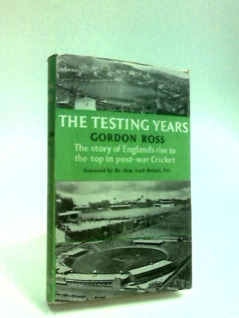 The Testing Years The story of England's rise to the top in post-war cricket by Ross, Gordon
