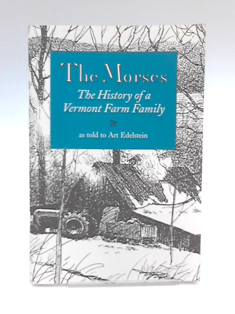 The Morses, The History of a Vermont Farm Family by Art Edelstein