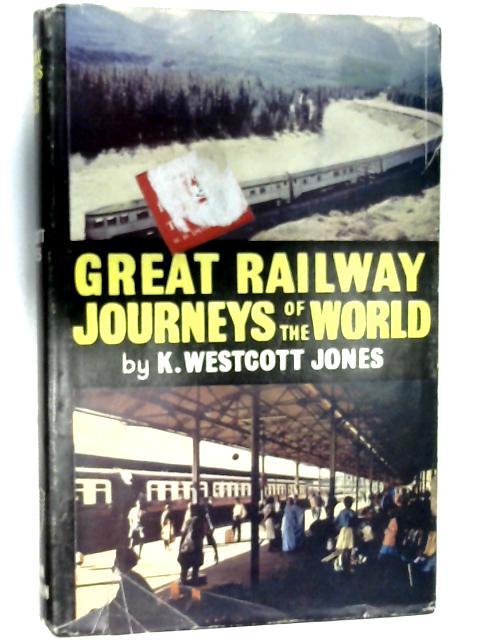 Great Railway Journeys of the World by Jones, K. Westcott