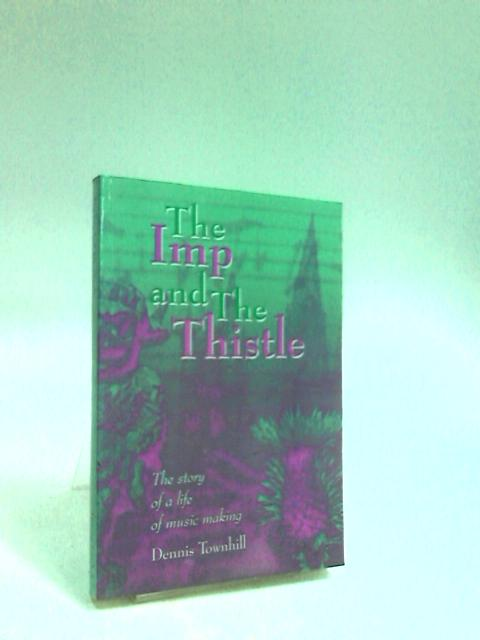The Imp and the Thistle The Story of a Life of Music Making by Townhill, Dennis William