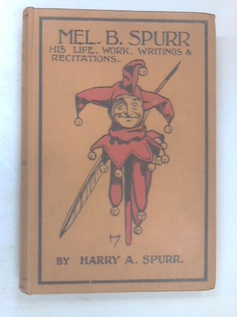 Mel. B. Spurr: His Life, Work, Writings & Recitations by Harry A. Spurr