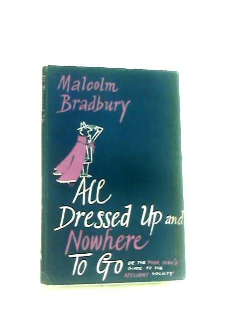 All Dressed up and Nowhere To Go The poor man's guide to the affluent society by Bradbury, Malcolm