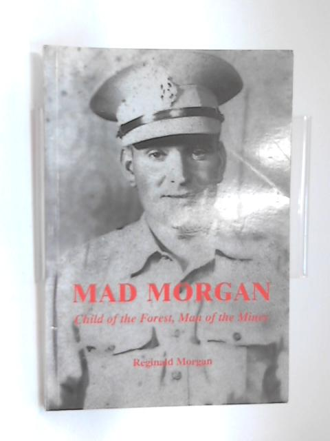 Mad Morgan: Child of the Forest, Man of the Mines by Reginald Victor Morgan