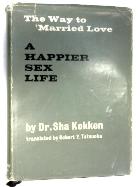 "A Happier Sex Life: ""The Way to Married Love by Dr. Sha Kokken"