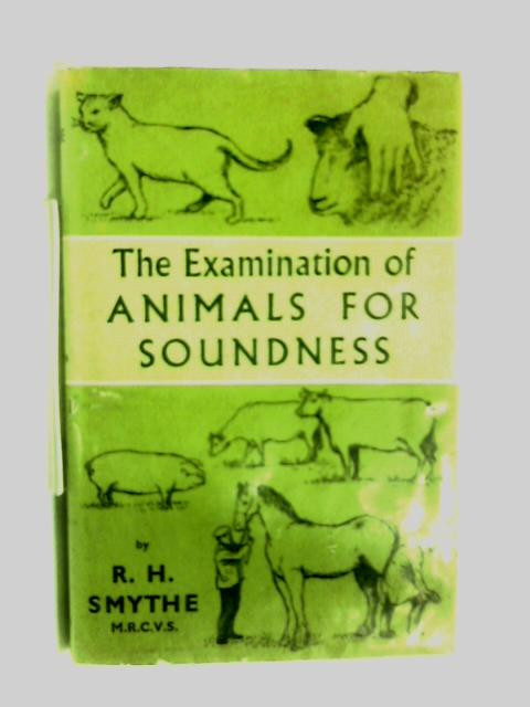 The Examination of Animals for soundness by R H Smythe