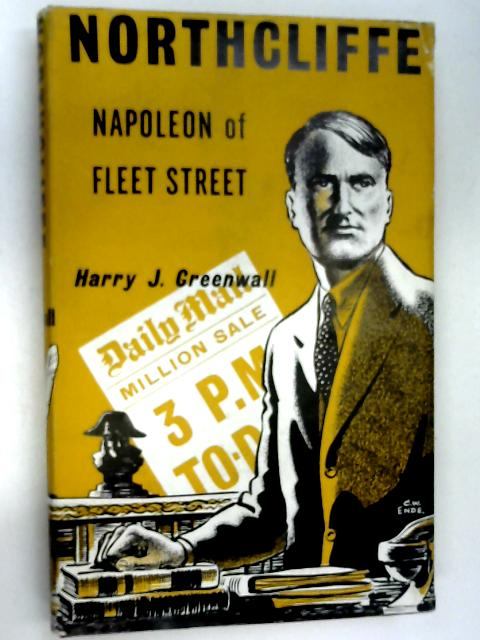 Northcliffe: Napoleon of Fleet Street by Greenwall, Harry J.