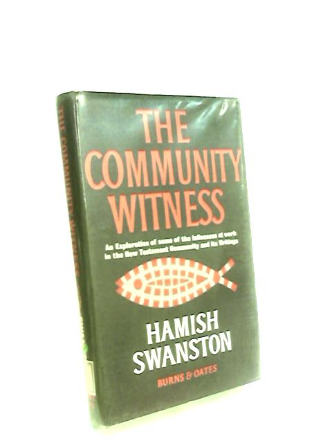 The Community Witness An exploration of some of the influences at work in the New Testament community and its writings by Swanston, Hamish