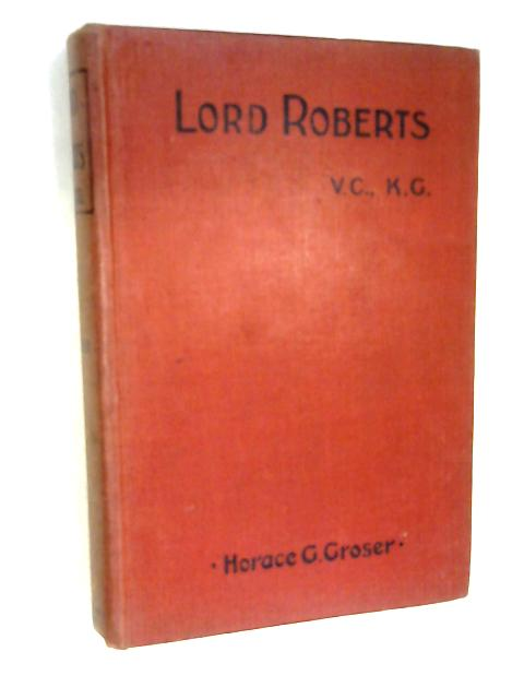 Lord Roberts, V.C., K.G: A biographical sketch by Horace George Groser