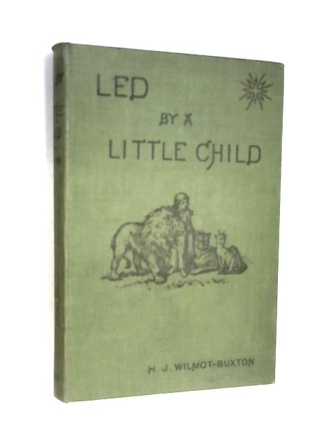 Led by a Little Child: Short addresses or readings for children by H. J Wilmot-Buxton