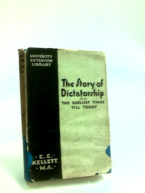 The Story of Dictatorship from the Earliest Times Till Today by Kellett, E. E.