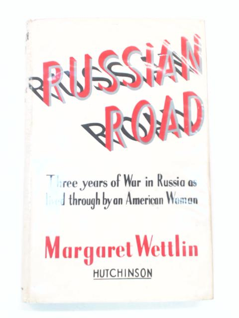 Russian Road: Three Years of War in Russia as Lived Through by an American Woman by Wettlin, M.