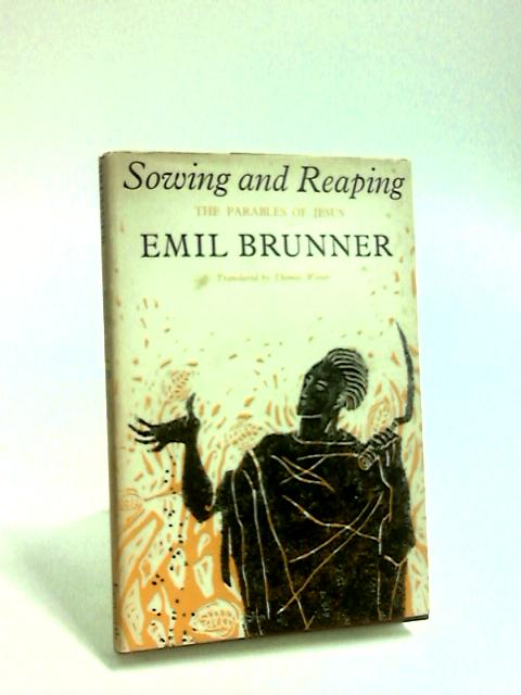 Sowing and Reaping the Parables of Jesus by Brunner, E.