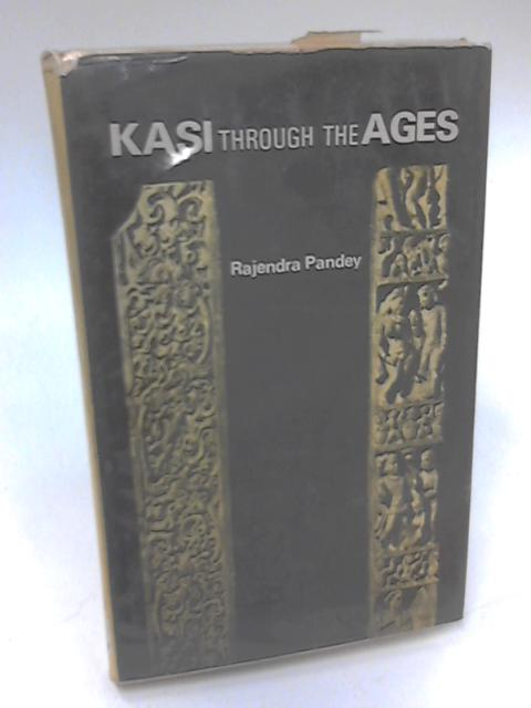Kasi Through the Ages by Rajendra Pandey