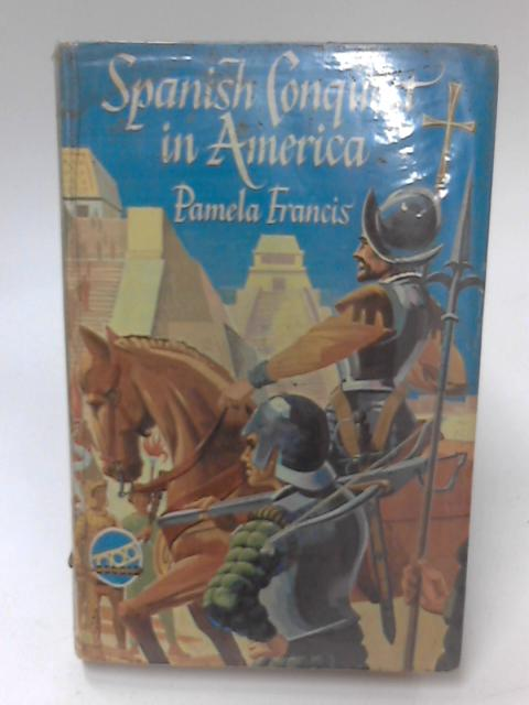 Spanish Conquest in America by Pamela Francis
