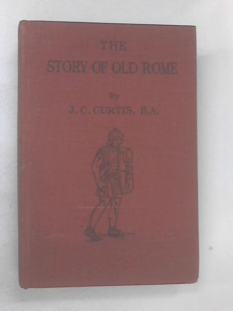 The Story of Old Rome by Curtis, J C