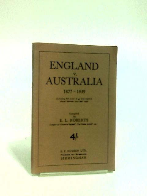 England v Australia 1877 - 1939 by Roberts, E. L.