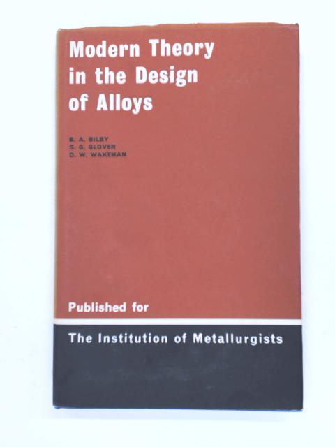 Modern Theory in the Design of Alloys: Lectures Delivered at the Institution of Metallurgists Refresher Course April 1966 by Bilby, B.A. et al.