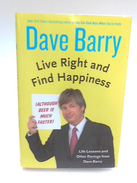 Live Right and Find Happiness (Although Beer Is Much Faster) by Dr Dave Barry