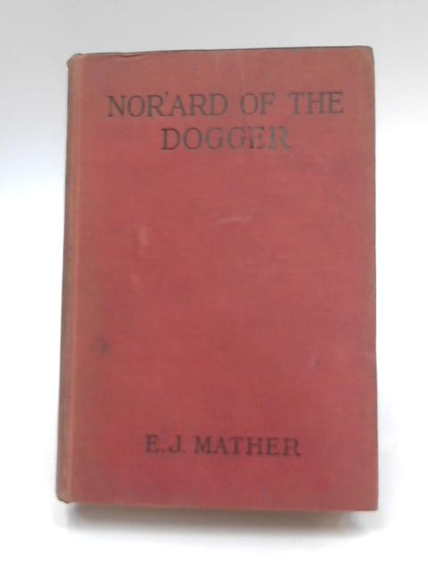 Nor'ard of the Dogger or Deep Sea Trials and Gospel Truths by E. J. Mather
