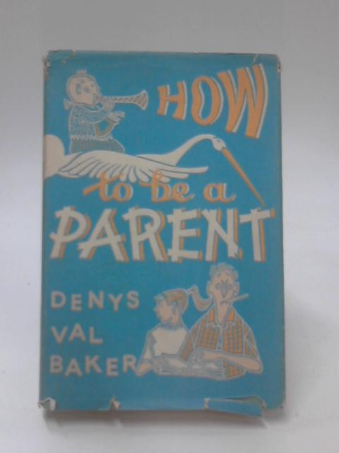 How to be a Parent by Denys Val Baker