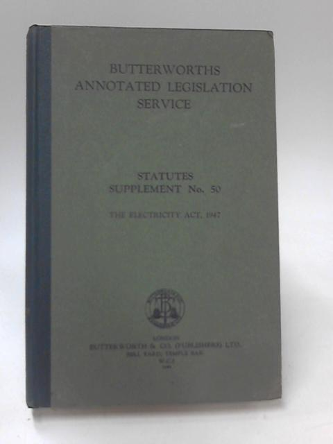 Butterworths Annotated Legislation Service Statutes Supplement No 50 The Electricity Act 1947 by Sir John Dalton