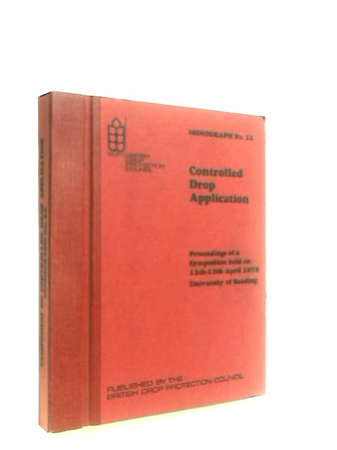 Proceedings of a Symposium on Controlled Drop Application, 12th-13th April 1978, held at the University of Reading by Various
