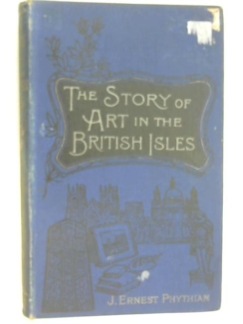 The Story of Art in the British Isles by Phythian, J. Ernest
