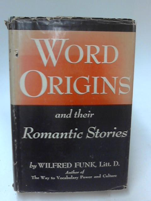 Word Origins and Their Romantic Stories by Wilfred Funk