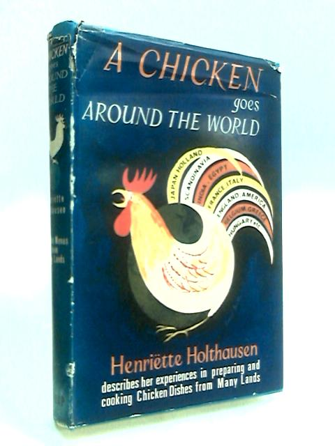 A Chicken Goes Around the World: Chicken dishes and other savoury and sweet delicacies from many lands by Holthausen, Henriette