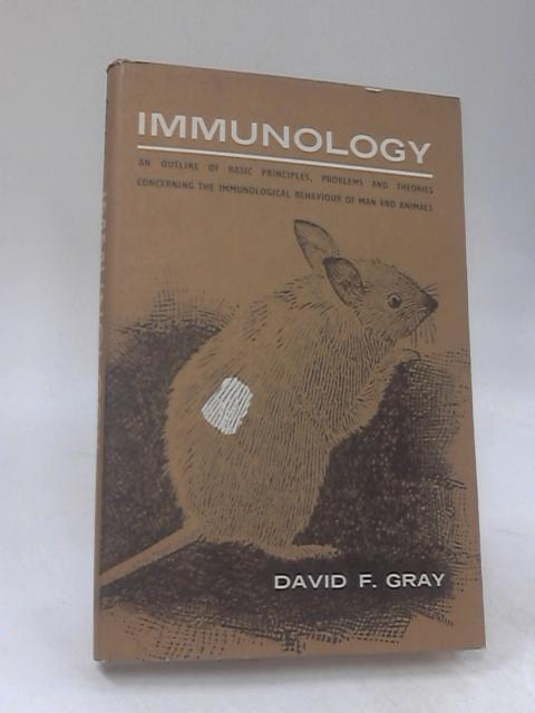 Immunology An Outline Of Basic Principles, Problems and Theories Concerning the Immological Behaviour Of Man And Animals By David F. Gray