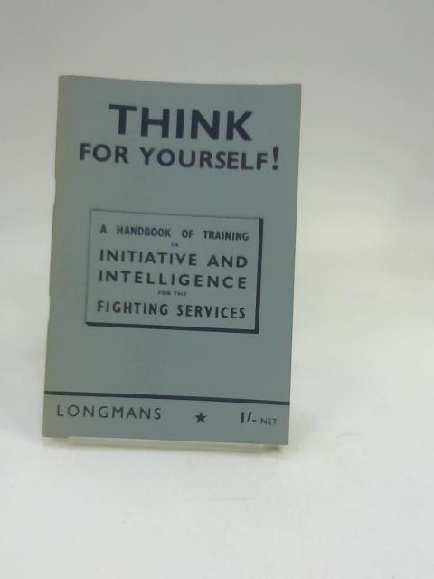 Think for Yourself: A Handbook of Training in Initiative and Intelligence for the Fighting Services By Unknown