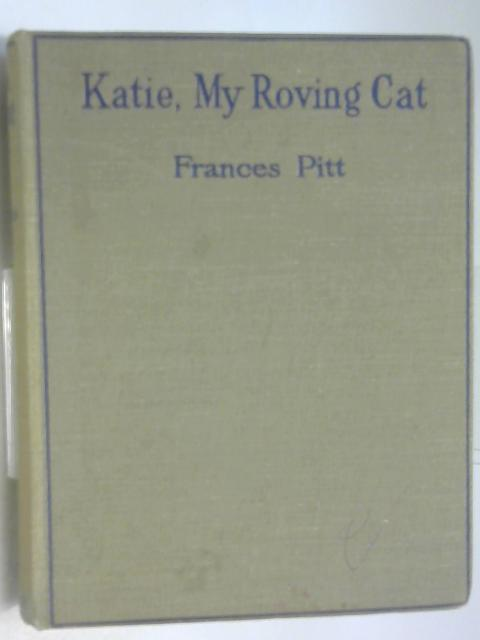 Katie My Roving Cat Being the Life,Adventures and Strange Story of a Tabby Cat by Pitt, Frances