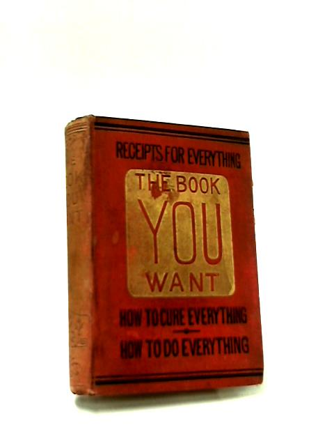 The Book You Want. How To Cure Everything, How To Do Everything, Receipts For Everything by Anon