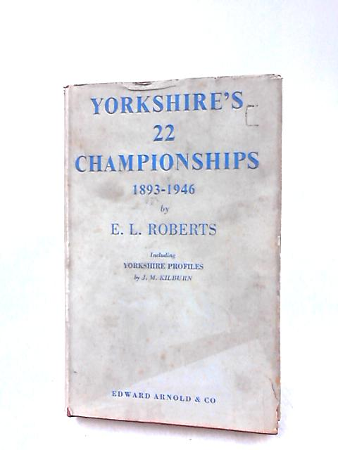 Yorkshire's 22 Championships 1893-1946 by E. L. Roberts