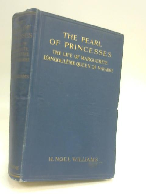 The Pearl of Princesses: The Life Of Marguerite D'Angouleme Queen Of Navarre by H. N. Williams