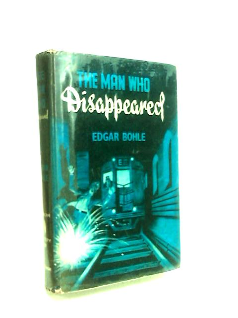 The Man Who Disappeared by Bohle, E.