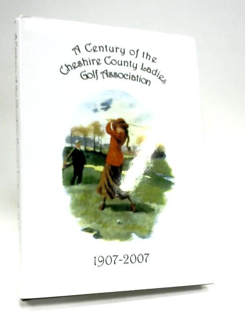 A Century of the Cheshire County Ladies Golf Association 1907-2007 by C.L.G.A.