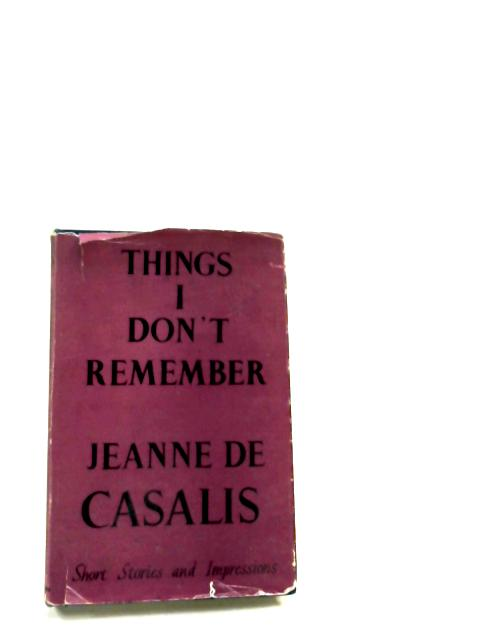Things I Don't Remember: Short Stories And Impressions By Jeanne De Casalis