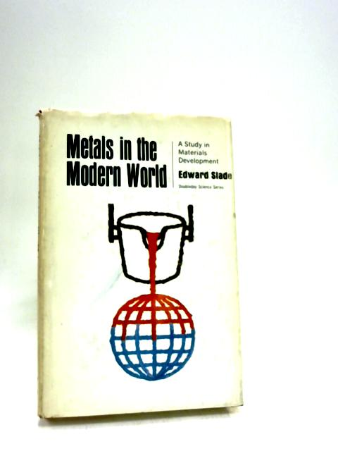 Metals in the Modern World: A Study in Materials Development by Slade, E.