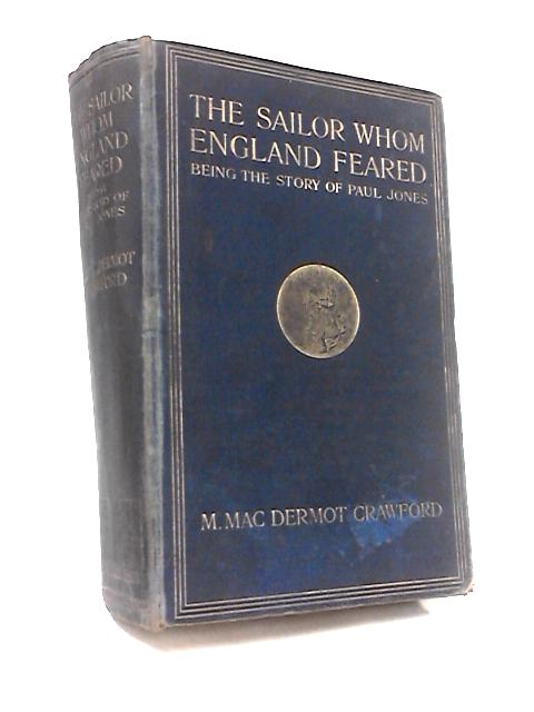 The Sailor Whom England Feared Being The Story Of Paul Jones, Scotch Naval Adventurer And Admiral In The American And Russian Fleets by M. Mac Dermot Crawford