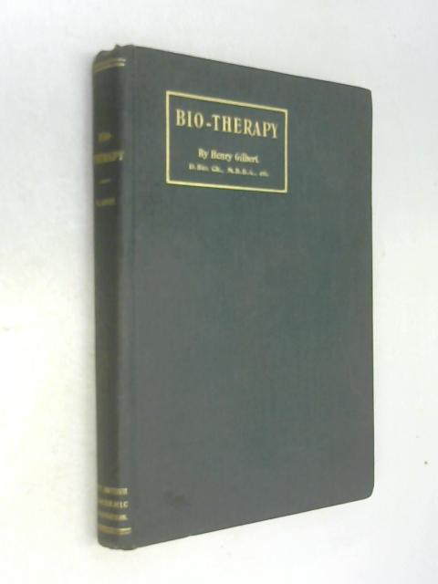 Bio-Therapy Treatment With the Seventy Remedies Which Supply Biotic Substances-Physico-Chemical Elements of Life by Henry Gilbert